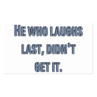 He who laughs last, didn't get it. business card