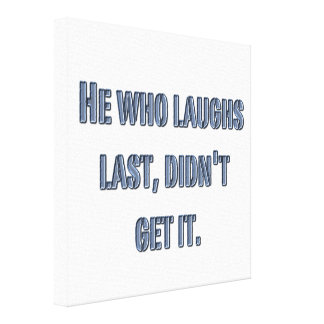He who laughs last, didn't get it. gallery wrapped canvas