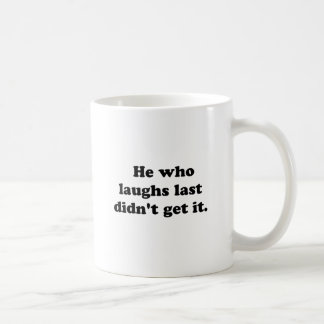 He who laughs last didn't get it. classic white coffee mug