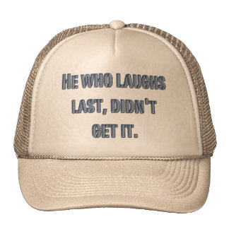 He who laughs last, didn't get it. trucker hat