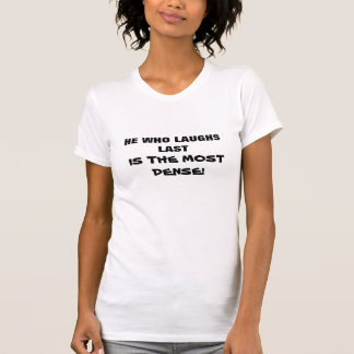 HE WHO LAUGHS LAST, IS THE MOST DENSE! tee