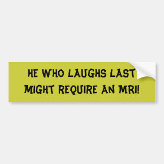 He who laughs last might require an MRI! Bumper Sticker