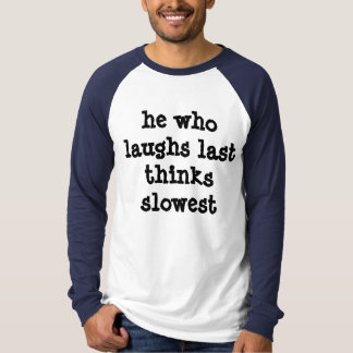 He Who Laughs Last Shirt