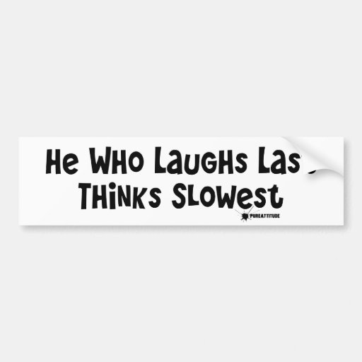 He Who Laughs Last Thinks Slowest Bumper Sticker