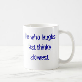 He who laughs last thinks slowest. classic white coffee mug