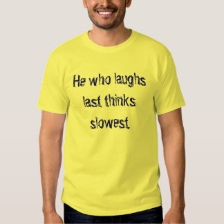 He who laughs last thinks slowest. shirts
