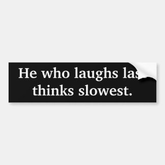 He who laughs last thinks slowest. Sticker Bumper Sticker
