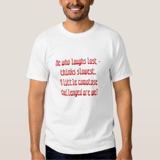 He who laughs last - thinks slowest.           ... t-shirt