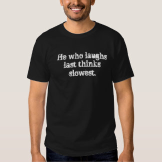 He who laughs last thinks slowest. t shirt