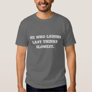 He who laughs last thinks slowest. tshirt