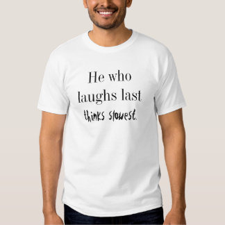 He who laughs last thinks slowest. tshirts