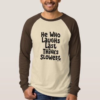 He Who Laughs Last Thinks Slowest Tshirts