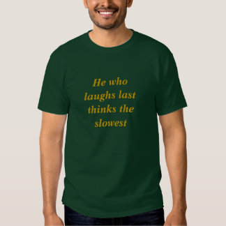 He who laughs last thinks the slowest shirts