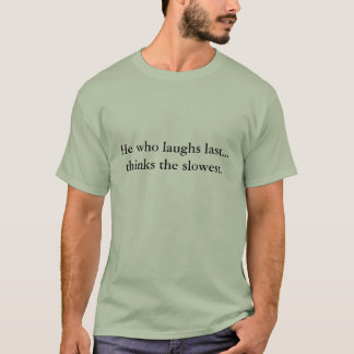 He who laughs last...thinks the slowest. T-Shirt