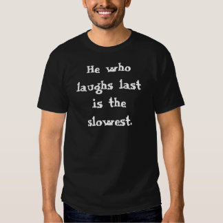 He who laughs lastis the slowest. tee shirts