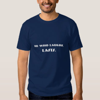 He who laughs, lasts- fun teeshirt for the serious tee shirts