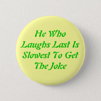He WhoLaughs Last IsSlowest To GetThe Joke 2 Inch Round Button