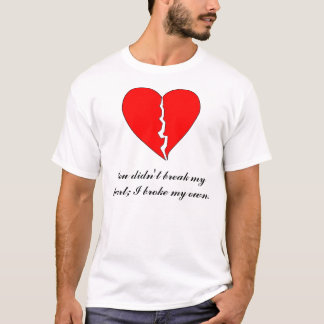 Heart, You didn't break my heart; I broke my ... T-Shirt