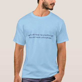 Hearts will never be practical until they are m... T-Shirt
