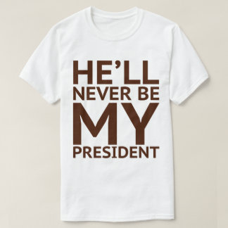 He'll Never Be My President T-Shirt