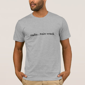 Hello...train wreck. T-Shirt
