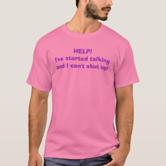 HELP! I've started talking and I can't shut up! T-Shirt