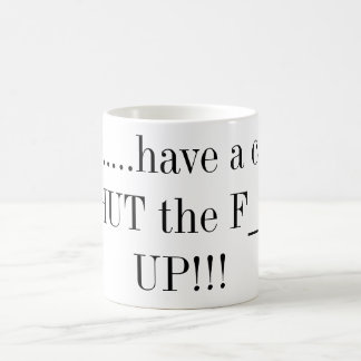 Here.....have a cup of SHUT the F___ UP!!!