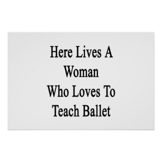 Here Lives A Woman Who Loves To Teach Ballet Posters