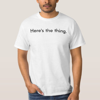 Here's the thing. T-Shirt