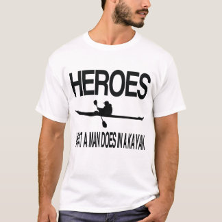 Heroes What a man does in a Kayak T-Shirt