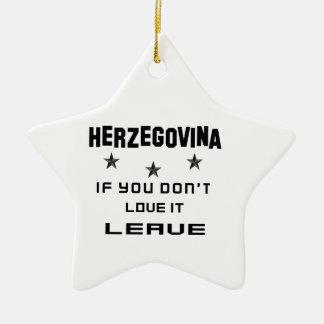 Herzegovina If you don't love it, Leave Ceramic Star Ornament