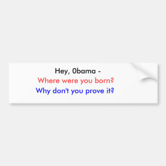 Hey, 0bama -, Where were you born?, Why don't y... Bumper Sticker