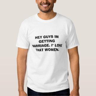 HEY GUYS IM GETTING MARRIAGE. I'' LOVE THAT WOMEN. TEE SHIRT