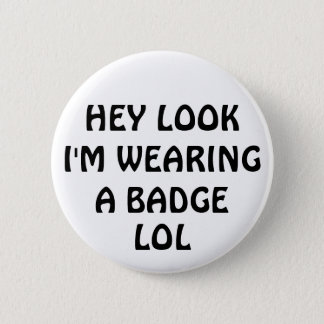 HEY LOOK I'M WEARING A BADGE, LOL 2 INCH ROUND BUTTON
