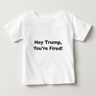 Hey Trump, You're Fired! Baby T-Shirt