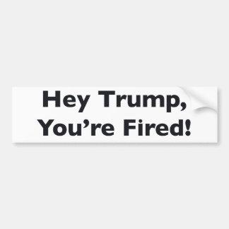 Hey Trump, You're Fired! Bumper Sticker
