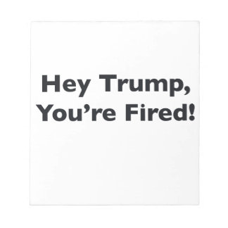 Hey Trump, You're Fired! Notepad
