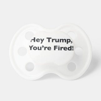 Hey Trump, You're Fired! Pacifier