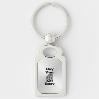 Hey You Get Busy Funny Keychain