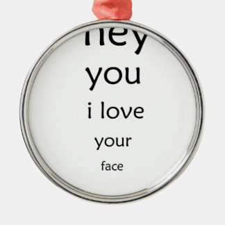 hey you i love  your face metal ornament