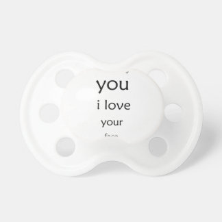 hey you i love  your face pacifier