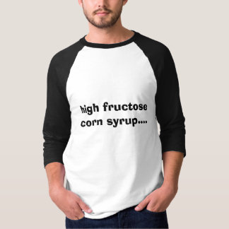 high fructose corn syrup.... T-Shirt