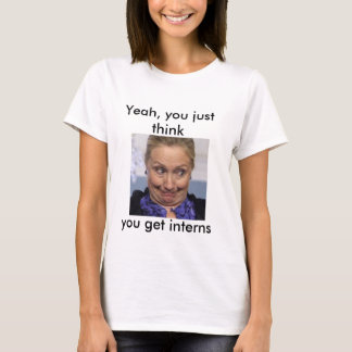 Hillary - you just think you get interns T Shirt
