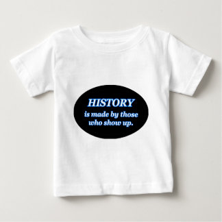 HISTORY IS MADE BY THOSE WHO SHOW UP BABY T-Shirt