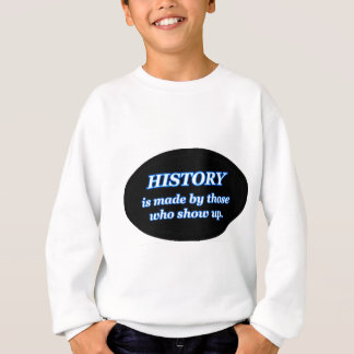 HISTORY IS MADE BY THOSE WHO SHOW UP SWEATSHIRT
