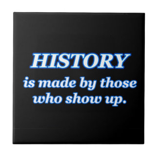 HISTORY IS MADE BY THOSE WHO SHOW UP TILE
