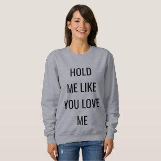 HOLD ME LIKE YOU LOVE ME Sweatshirt