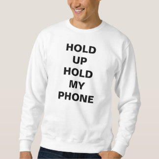 HOLD UP HOLD MY PHONE - WORST BEHAVIOR SWEATSHIRT