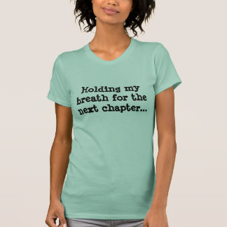 Holding my breath for the next chapter... T-Shirt