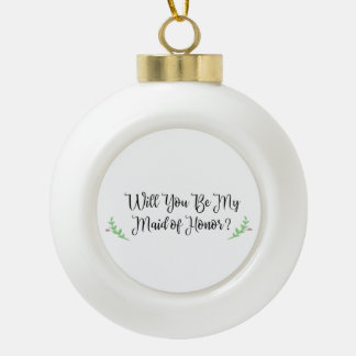 Holiday Will You Be My Maid of Honor Proposal Ceramic Ball Christmas Ornament